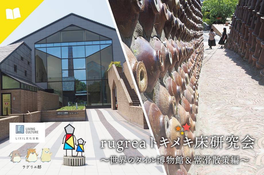 【rugreaトキメキ床研究会】~世界のタイル博物館&常滑散策編~